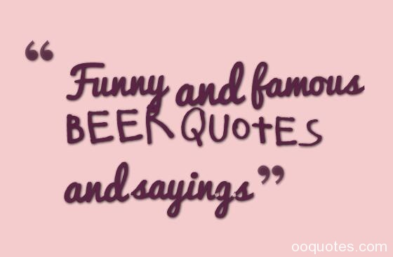 beer quotes,funny beer quotes,short beer quotes,famous beer quotes,drinking quotes,beer sayings,beer love quotes,drunk quotes