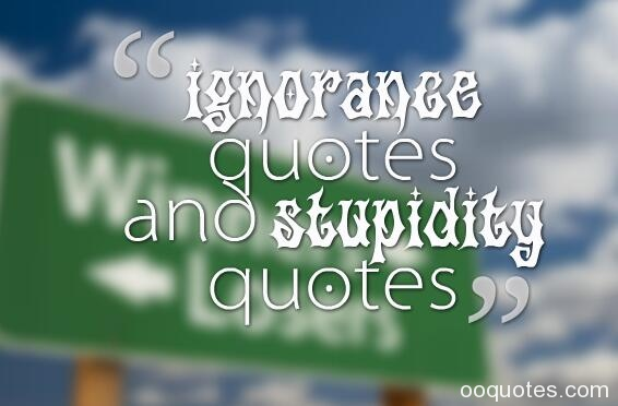 ignorance quotes,stupidity quotes,ignorance quotes funny,willful ignorance quotes,jealousy quotes,knowledge quotes