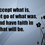 Accept what is,let go of what was,and have faith in what will be.