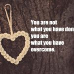 You are not what you have done – you are what you have overcome.