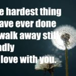 The hardest thing I have ever done is walk away still madly inlove with you.