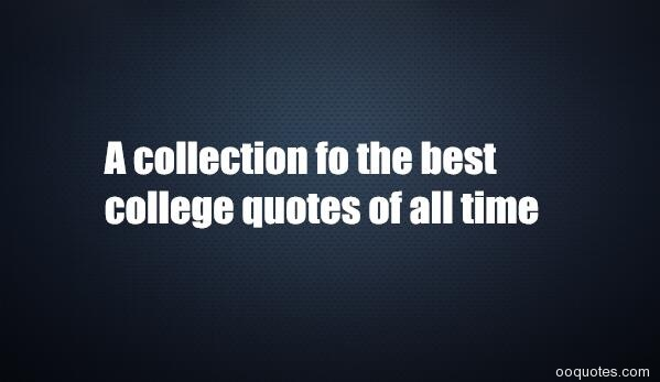 College Quotes,college Quotes Inspirational,college Quotes Funny,quotes  About College Education,quotes About College Life Memories,quotes About  College ...