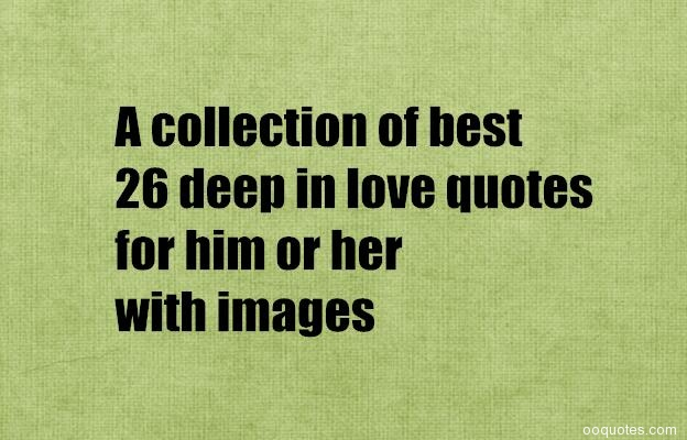 What Are Some Really Deep Love Quotes?A Collection Of Deep Love Quotes. All  Our Love Quotes Are Carefully Selected.