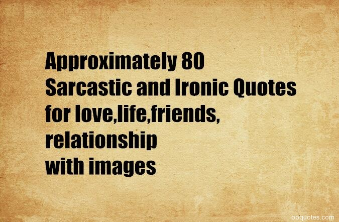 Life Is Ironic Quote: 80 Sarcastic And Ironic Quotes For Love,life,friends