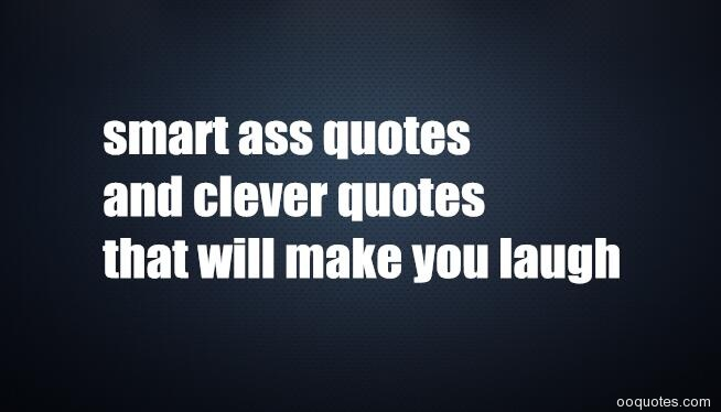 smart ass quotes and clever quotes that will make you laugh ...